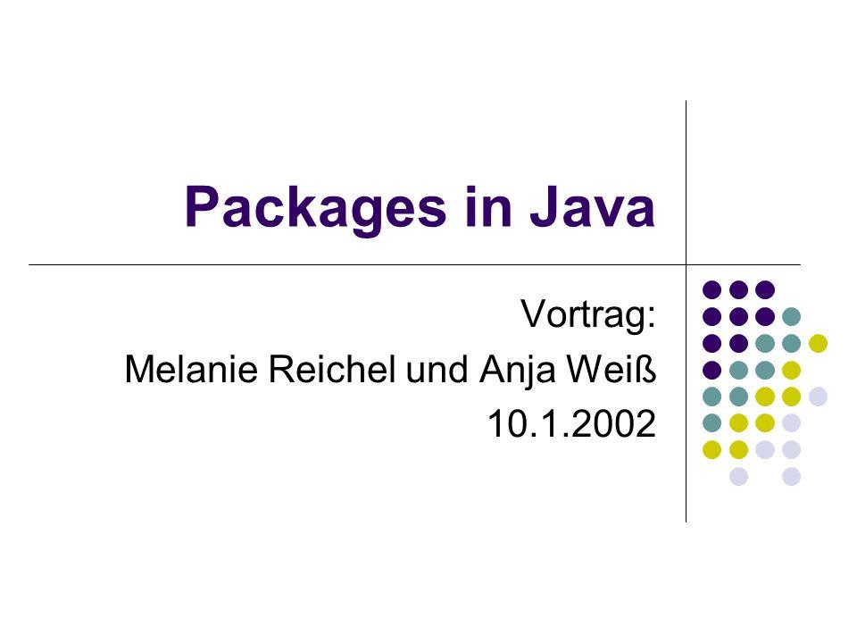 Packages in Java Vortrag: Melanie Reichel und Anja Weiß 10.1.2002
