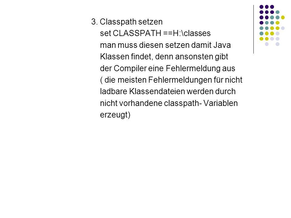 3. Classpath setzen set CLASSPATH ==H:\classes man muss diesen setzen damit Java Klassen findet, denn ansonsten gibt der Compiler eine Fehlermeldung a