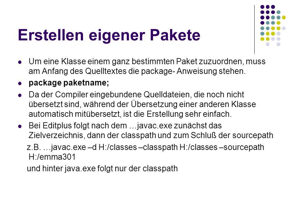 Erstellen eigener Pakete Um eine Klasse einem ganz bestimmten Paket zuzuordnen, muss am Anfang des Quelltextes die package- Anweisung stehen. package