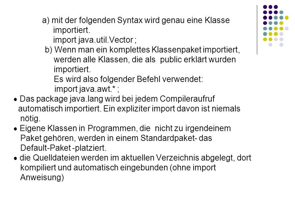 a) mit der folgenden Syntax wird genau eine Klasse importiert. import java.util.Vector ; b) Wenn man ein komplettes Klassenpaket importiert, werden al