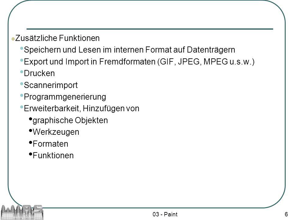 03 - Paint6 Zusätzliche Funktionen Speichern und Lesen im internen Format auf Datenträgern Export und Import in Fremdformaten (GIF, JPEG, MPEG u.s.w.) Drucken Scannerimport Programmgenerierung Erweiterbarkeit, Hinzufügen von graphische Objekten Werkzeugen Formaten Funktionen