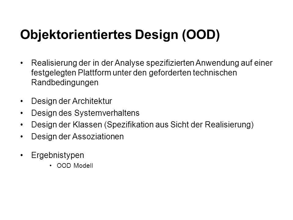 Objektorientiertes Design (OOD) Realisierung der in der Analyse spezifizierten Anwendung auf einer festgelegten Plattform unter den geforderten technischen Randbedingungen Design der Architektur Design des Systemverhaltens Design der Klassen (Spezifikation aus Sicht der Realisierung) Design der Assoziationen Ergebnistypen OOD Modell