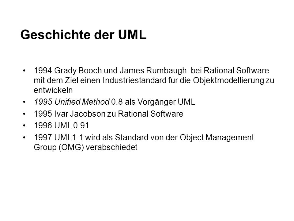 Geschichte der UML 1994 Grady Booch und James Rumbaugh bei Rational Software mit dem Ziel einen Industriestandard für die Objektmodellierung zu entwickeln 1995 Unified Method 0.8 als Vorgänger UML 1995 Ivar Jacobson zu Rational Software 1996 UML 0.91 1997 UML1.1 wird als Standard von der Object Management Group (OMG) verabschiedet