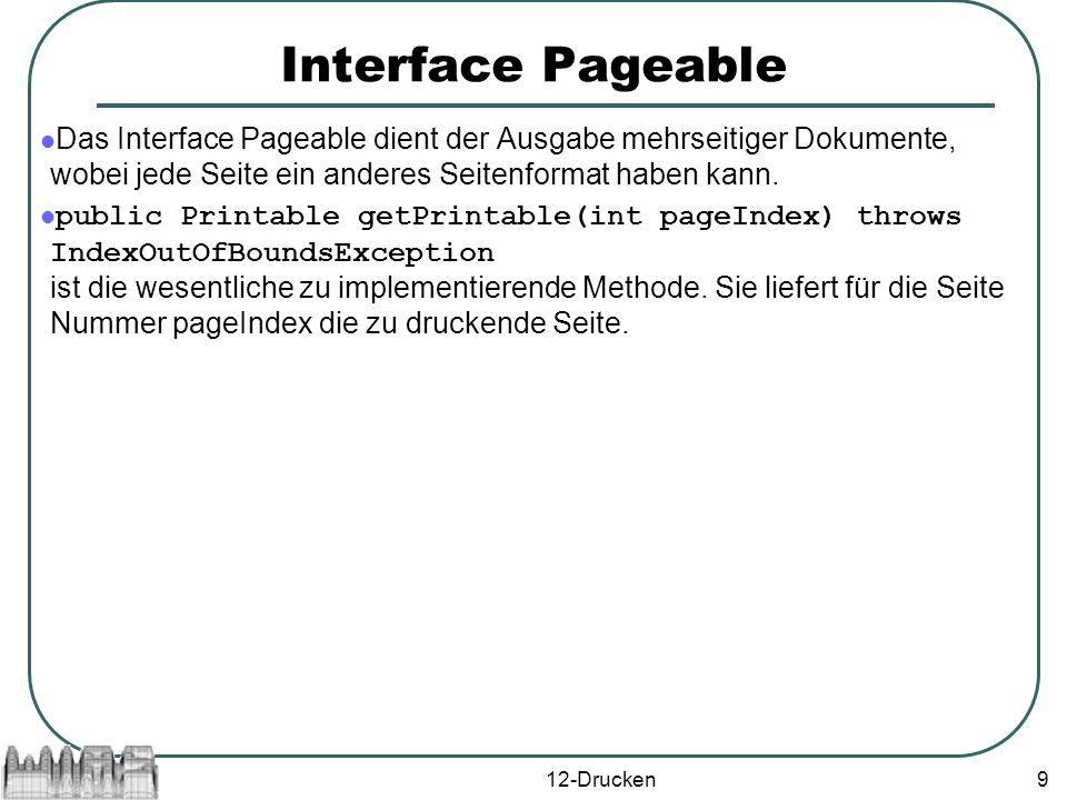 12-Drucken9 Interface Pageable Das Interface Pageable dient der Ausgabe mehrseitiger Dokumente, wobei jede Seite ein anderes Seitenformat haben kann.