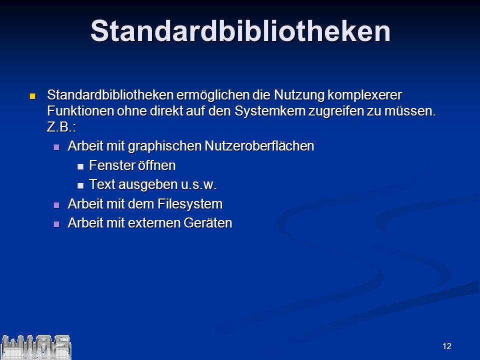 12Standardbibliotheken Standardbibliotheken ermöglichen die Nutzung komplexerer Funktionen ohne direkt auf den Systemkern zugreifen zu müssen. Z.B.: S