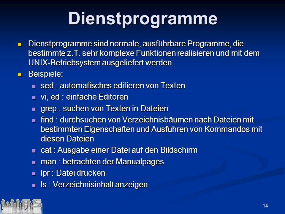 14Dienstprogramme Dienstprogramme sind normale, ausführbare Programme, die bestimmte z.T. sehr komplexe Funktionen realisieren und mit dem UNIX-Betrie