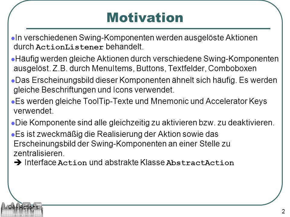 04 - Actions 2 Motivation In verschiedenen Swing-Komponenten werden ausgelöste Aktionen durch ActionListener behandelt.