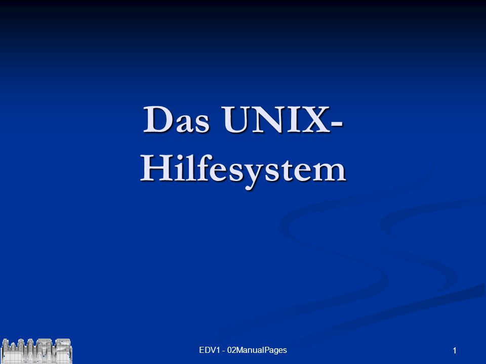EDV1 - 02ManualPages 1 Das UNIX- Hilfesystem