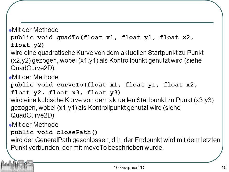10-Graphics2D10 Mit der Methode public void quadTo(float x1, float y1, float x2, float y2) wird eine quadratische Kurve von dem aktuellen Startpunkt zu Punkt (x2,y2) gezogen, wobei (x1,y1) als Kontrollpunkt genutzt wird (siehe QuadCurve2D).