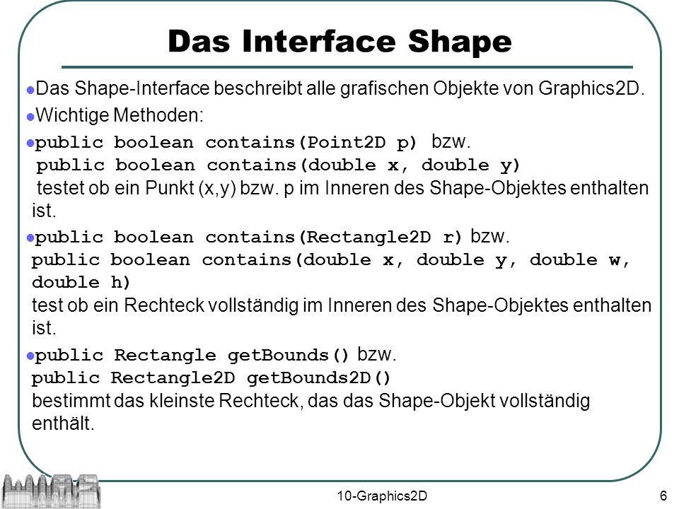10-Graphics2D6 Das Interface Shape Das Shape-Interface beschreibt alle grafischen Objekte von Graphics2D.