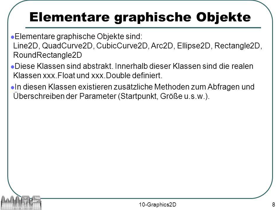 10-Graphics2D8 Elementare graphische Objekte Elementare graphische Objekte sind: Line2D, QuadCurve2D, CubicCurve2D, Arc2D, Ellipse2D, Rectangle2D, RoundRectangle2D Diese Klassen sind abstrakt.