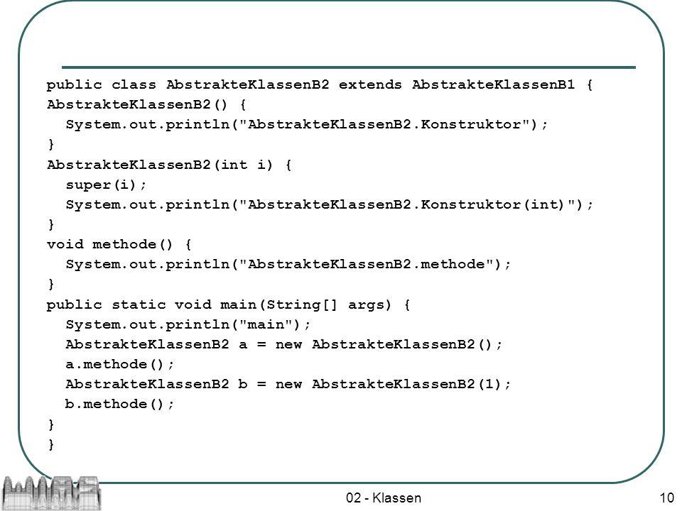 02 - Klassen10 public class AbstrakteKlassenB2 extends AbstrakteKlassenB1 { AbstrakteKlassenB2() { System.out.println(