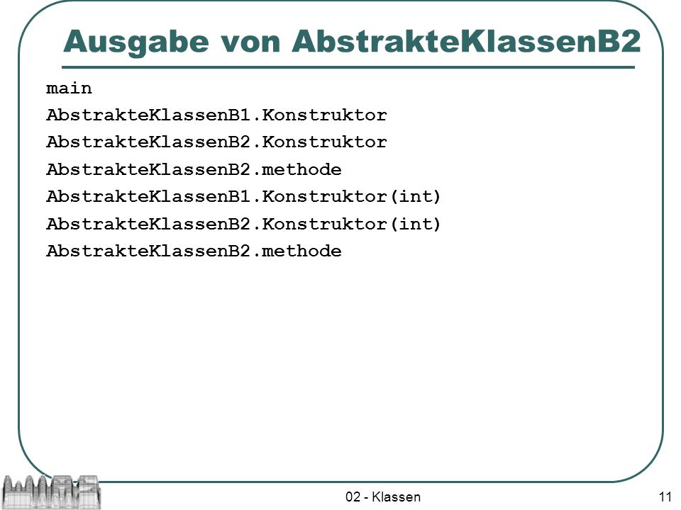 02 - Klassen11 Ausgabe von AbstrakteKlassenB2 main AbstrakteKlassenB1.Konstruktor AbstrakteKlassenB2.Konstruktor AbstrakteKlassenB2.methode AbstrakteKlassenB1.Konstruktor(int) AbstrakteKlassenB2.Konstruktor(int) AbstrakteKlassenB2.methode