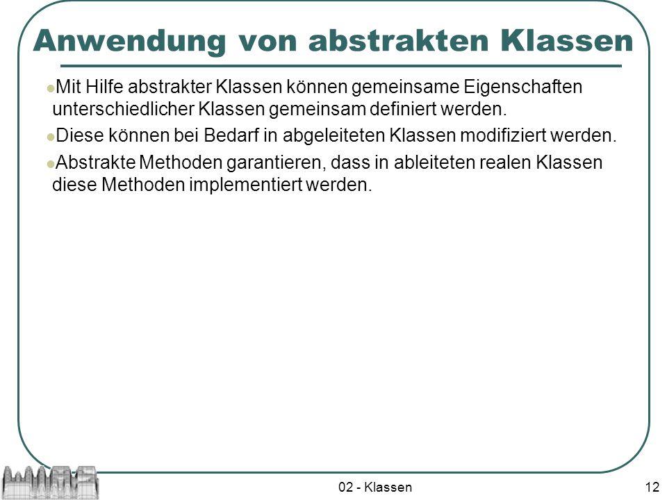 02 - Klassen12 Anwendung von abstrakten Klassen Mit Hilfe abstrakter Klassen können gemeinsame Eigenschaften unterschiedlicher Klassen gemeinsam defin