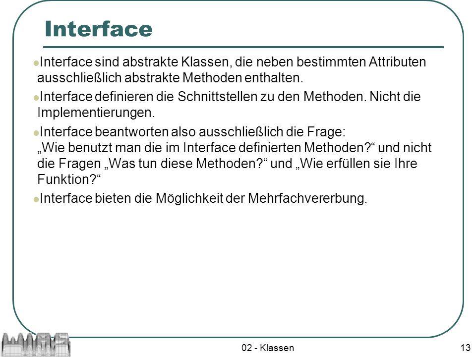 02 - Klassen13 Interface Interface sind abstrakte Klassen, die neben bestimmten Attributen ausschließlich abstrakte Methoden enthalten. Interface defi