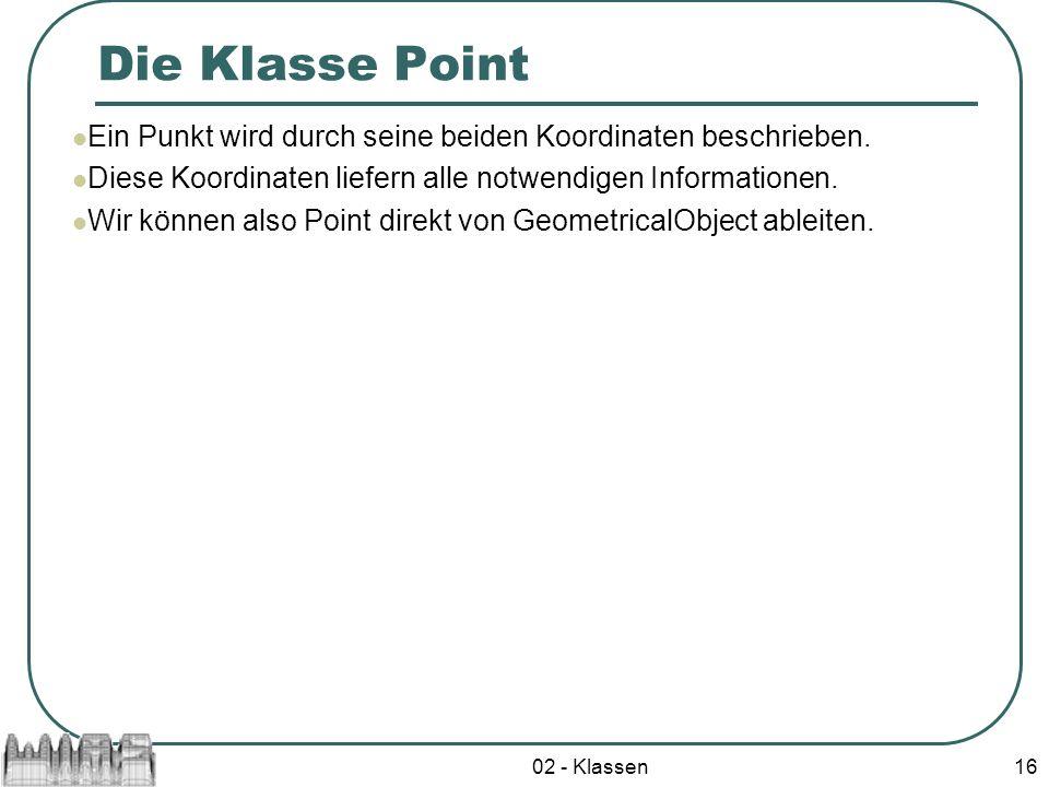 02 - Klassen16 Die Klasse Point Ein Punkt wird durch seine beiden Koordinaten beschrieben. Diese Koordinaten liefern alle notwendigen Informationen. W