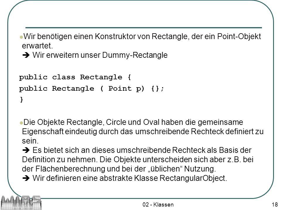 02 - Klassen18 Wir benötigen einen Konstruktor von Rectangle, der ein Point-Objekt erwartet. Wir erweitern unser Dummy-Rectangle public class Rectangl