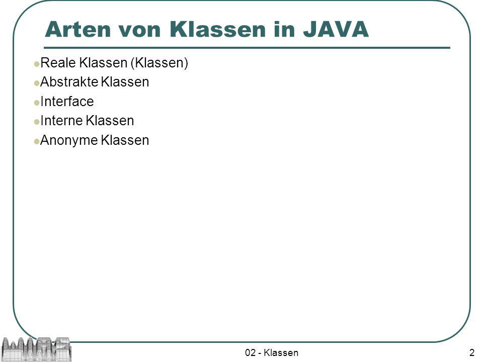 02 - Klassen2 Arten von Klassen in JAVA Reale Klassen (Klassen) Abstrakte Klassen Interface Interne Klassen Anonyme Klassen
