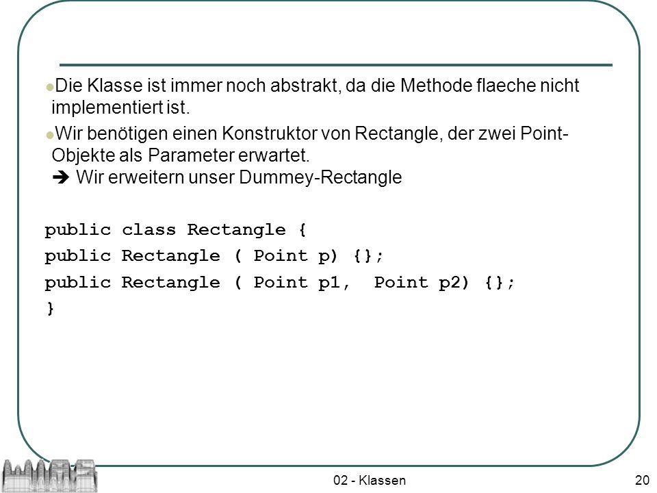 02 - Klassen20 Die Klasse ist immer noch abstrakt, da die Methode flaeche nicht implementiert ist. Wir benötigen einen Konstruktor von Rectangle, der
