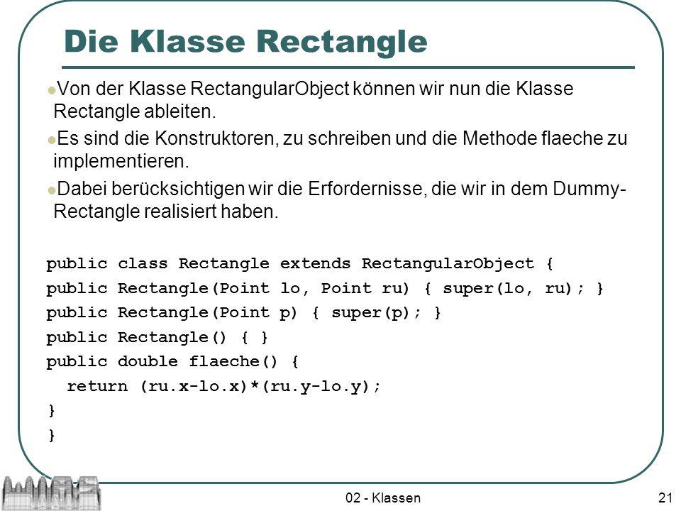 02 - Klassen21 Die Klasse Rectangle Von der Klasse RectangularObject können wir nun die Klasse Rectangle ableiten. Es sind die Konstruktoren, zu schre