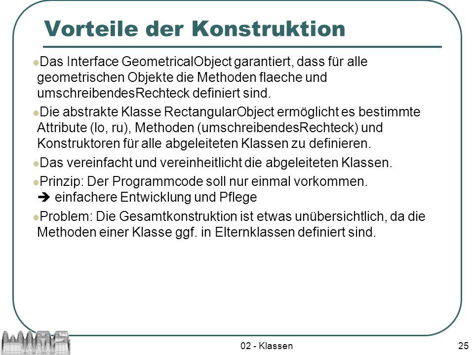 02 - Klassen25 Vorteile der Konstruktion Das Interface GeometricalObject garantiert, dass für alle geometrischen Objekte die Methoden flaeche und umsc