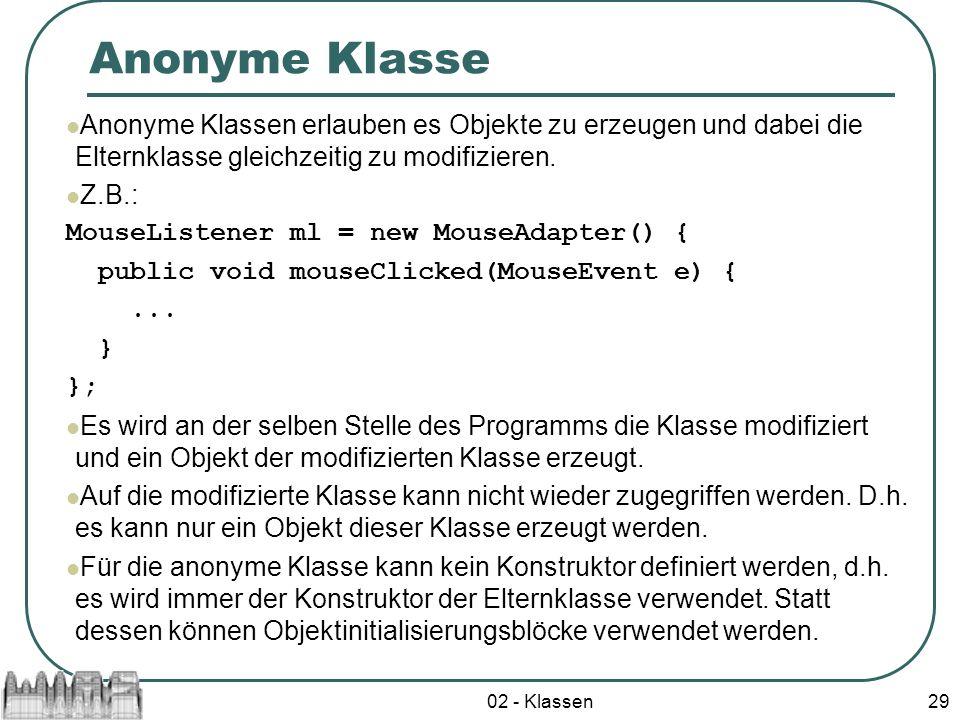 02 - Klassen29 Anonyme Klasse Anonyme Klassen erlauben es Objekte zu erzeugen und dabei die Elternklasse gleichzeitig zu modifizieren. Z.B.: MouseList