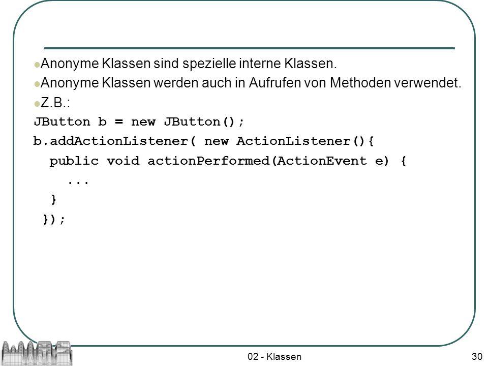 02 - Klassen30 Anonyme Klassen sind spezielle interne Klassen. Anonyme Klassen werden auch in Aufrufen von Methoden verwendet. Z.B.: JButton b = new J