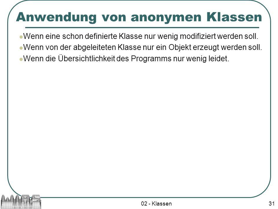 02 - Klassen31 Anwendung von anonymen Klassen Wenn eine schon definierte Klasse nur wenig modifiziert werden soll. Wenn von der abgeleiteten Klasse nu