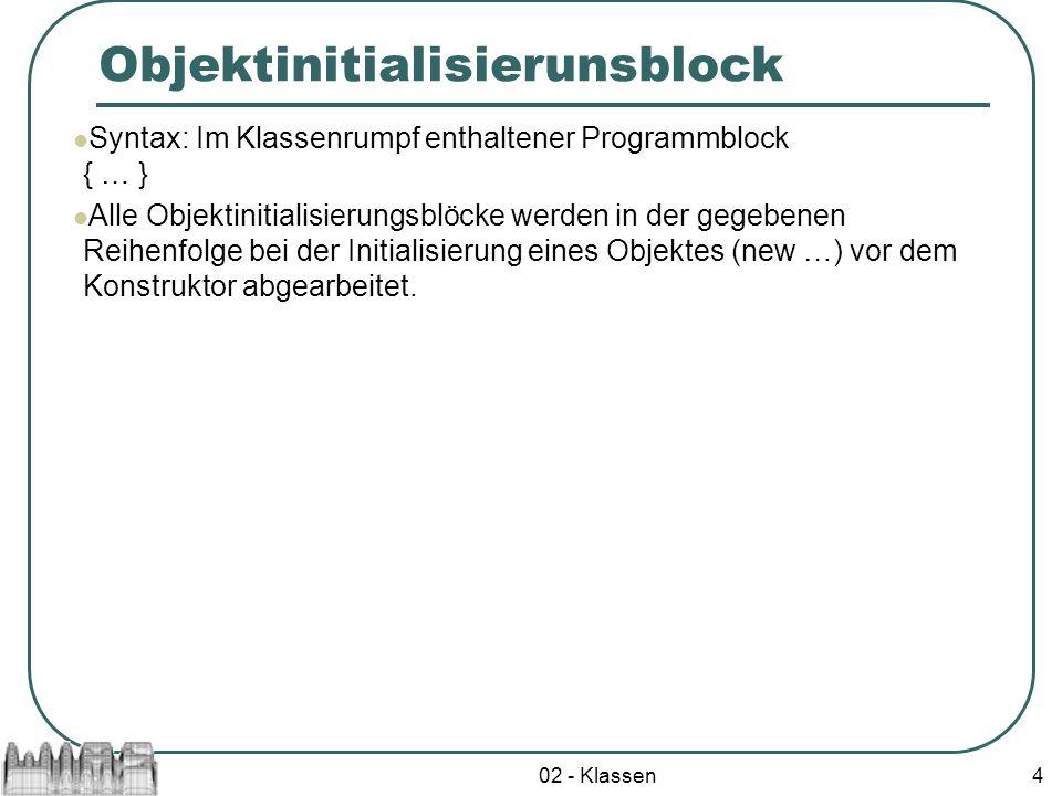 02 - Klassen4 Objektinitialisierunsblock Syntax: Im Klassenrumpf enthaltener Programmblock { … } Alle Objektinitialisierungsblöcke werden in der gegeb