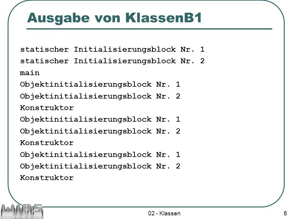 02 - Klassen6 Ausgabe von KlassenB1 statischer Initialisierungsblock Nr. 1 statischer Initialisierungsblock Nr. 2 main Objektinitialisierungsblock Nr.