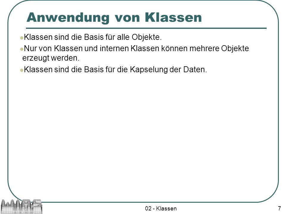 02 - Klassen7 Anwendung von Klassen Klassen sind die Basis für alle Objekte. Nur von Klassen und internen Klassen können mehrere Objekte erzeugt werde