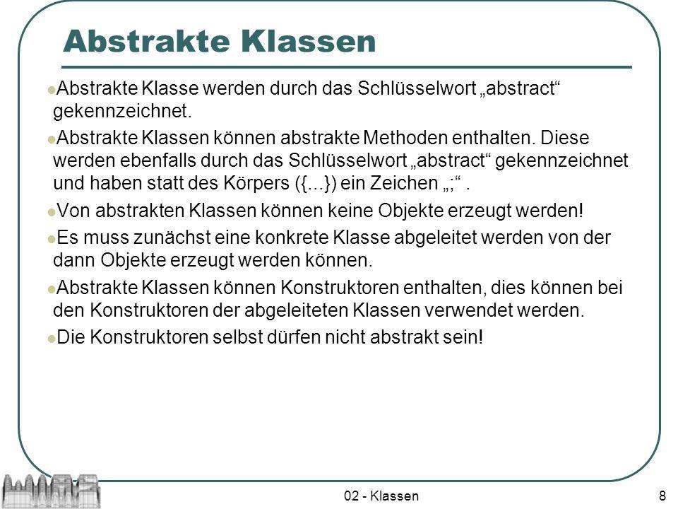 02 - Klassen8 Abstrakte Klassen Abstrakte Klasse werden durch das Schlüsselwort abstract gekennzeichnet. Abstrakte Klassen können abstrakte Methoden e