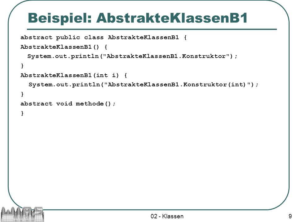 02 - Klassen9 Beispiel: AbstrakteKlassenB1 abstract public class AbstrakteKlassenB1 { AbstrakteKlassenB1() { System.out.println( AbstrakteKlassenB1.Konstruktor ); } AbstrakteKlassenB1(int i) { System.out.println( AbstrakteKlassenB1.Konstruktor(int) ); } abstract void methode(); }