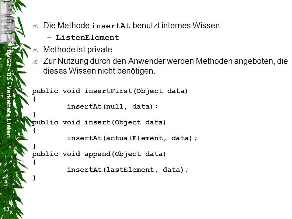 DVG2 - 03 - Verkettete Listen 13 Die Methode insertAt benutzt internes Wissen: –ListenElement Methode ist private Zur Nutzung durch den Anwender werden Methoden angeboten, die dieses Wissen nicht benötigen.