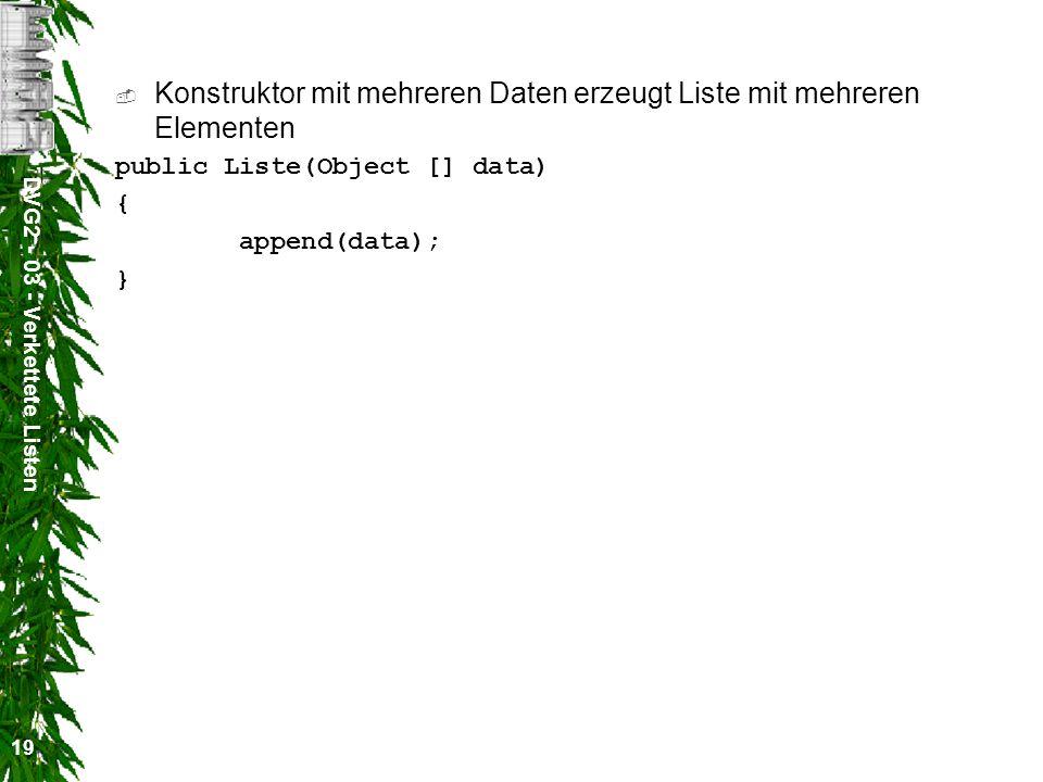 DVG2 - 03 - Verkettete Listen 19 Konstruktor mit mehreren Daten erzeugt Liste mit mehreren Elementen public Liste(Object [] data) { append(data); }