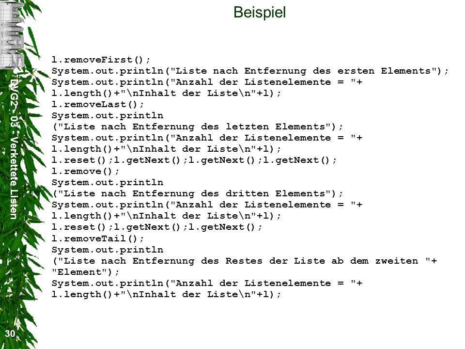 DVG2 - 03 - Verkettete Listen 30 Beispiel l.removeFirst(); System.out.println( Liste nach Entfernung des ersten Elements ); System.out.println( Anzahl der Listenelemente = + l.length()+ \nInhalt der Liste\n +l); l.removeLast(); System.out.println ( Liste nach Entfernung des letzten Elements ); System.out.println( Anzahl der Listenelemente = + l.length()+ \nInhalt der Liste\n +l); l.reset();l.getNext();l.getNext();l.getNext(); l.remove(); System.out.println ( Liste nach Entfernung des dritten Elements ); System.out.println( Anzahl der Listenelemente = + l.length()+ \nInhalt der Liste\n +l); l.reset();l.getNext();l.getNext(); l.removeTail(); System.out.println ( Liste nach Entfernung des Restes der Liste ab dem zweiten + Element ); System.out.println( Anzahl der Listenelemente = + l.length()+ \nInhalt der Liste\n +l);