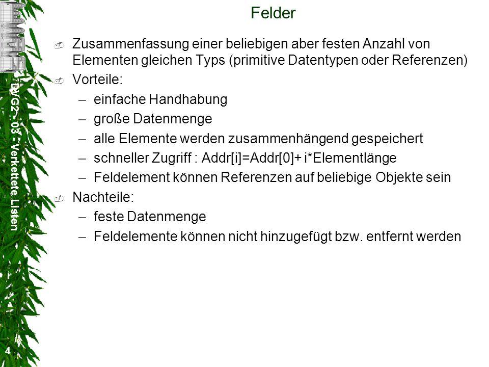 DVG2 - 03 - Verkettete Listen 25 Beispiel Liste l = new Liste( Element 0 ); String [] s = { Element 1 , Element 2 , Element 3 , Element 4 }; l.append(s); l.append( Element 5 ); System.out.println( first = + (String)l.getFirst()); System.out.println( last = + (String)l.getLast()); System.out.println( Anzahl der Listenelemente = +l.length()+ \nInhalt der Liste\n +l); Object [] o = l.toArray(); for (int i=0;i<o.length;i++)System.out.println(o[i]);