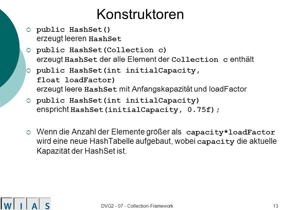 DVG2 - 07 - Collection-Framework13 Konstruktoren public HashSet() erzeugt leeren HashSet public HashSet(Collection c) erzeugt HashSet der alle Element der Collection c enthält public HashSet(int initialCapacity, float loadFactor) erzeugt leere HashSet mit Anfangskapazität und loadFactor public HashSet(int initialCapacity) enspricht HashSet(initialCapacity, 0.75f); Wenn die Anzahl der Elemente größer als capacity*loadFactor wird eine neue HashTabelle aufgebaut, wobei capacity die aktuelle Kapazität der HashSet ist.