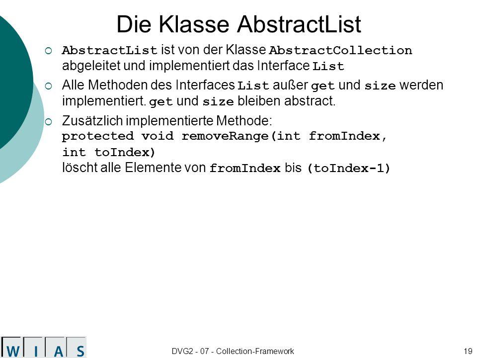 DVG2 - 07 - Collection-Framework19 Die Klasse AbstractList AbstractList ist von der Klasse AbstractCollection abgeleitet und implementiert das Interface List Alle Methoden des Interfaces List außer get und size werden implementiert.