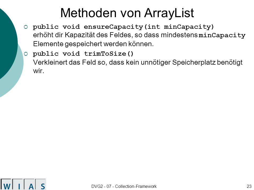 DVG2 - 07 - Collection-Framework23 Methoden von ArrayList public void ensureCapacity(int minCapacity) erhöht dir Kapazität des Feldes, so dass mindestens minCapacity Elemente gespeichert werden können.