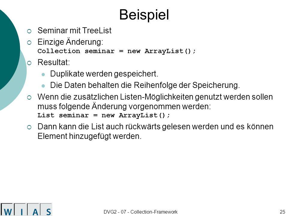 DVG2 - 07 - Collection-Framework25 Beispiel Seminar mit TreeList Einzige Änderung: Collection seminar = new ArrayList(); Resultat: Duplikate werden gespeichert.