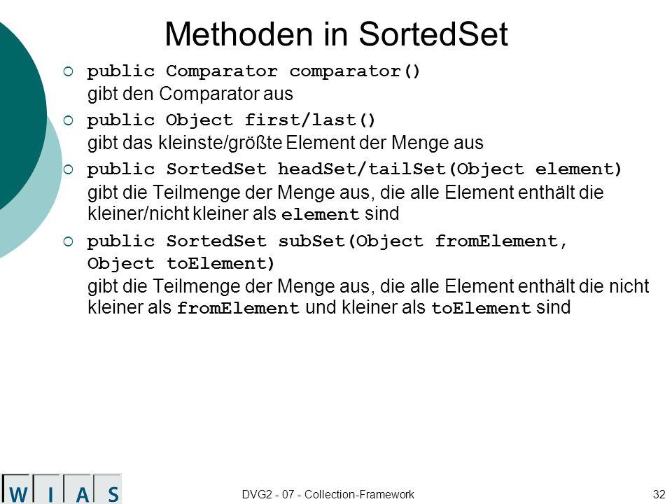 DVG2 - 07 - Collection-Framework32 Methoden in SortedSet public Comparator comparator() gibt den Comparator aus public Object first/last() gibt das kleinste/größte Element der Menge aus public SortedSet headSet/tailSet(Object element) gibt die Teilmenge der Menge aus, die alle Element enthält die kleiner/nicht kleiner als element sind public SortedSet subSet(Object fromElement, Object toElement) gibt die Teilmenge der Menge aus, die alle Element enthält die nicht kleiner als fromElement und kleiner als toElement sind