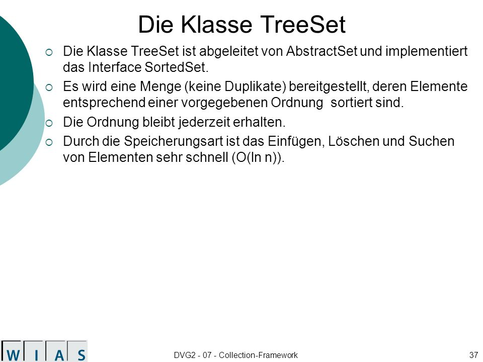 DVG2 - 07 - Collection-Framework37 Die Klasse TreeSet Die Klasse TreeSet ist abgeleitet von AbstractSet und implementiert das Interface SortedSet.
