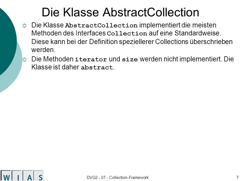 DVG2 - 07 - Collection-Framework7 Die Klasse AbstractCollection Die Klasse AbstractCollection implementiert die meisten Methoden des Interfaces Collection auf eine Standardweise.