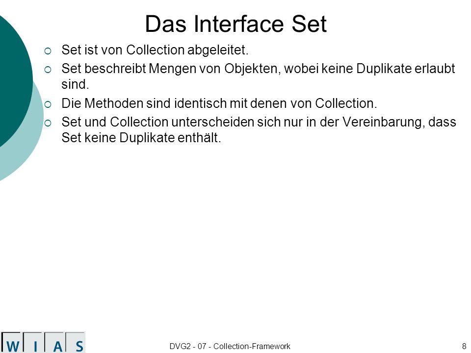 DVG2 - 07 - Collection-Framework29 Konstruktoren und Methoden von LinkedList Konstruktoren public LinkedList() public LinkedList(Collection c) Zusätzliche Methoden public void addFirst/ addLast(Object o) Hinzufügen am Anfang/Ende der Liste public Object getFirst/ getLast() Lesen des ersten/letzten Listenelements public Object removeFirst/ removeLast() Löschen des ersten/letzten Listenelements