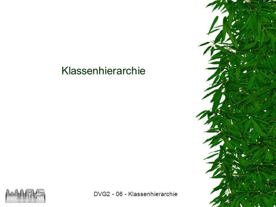 DVG2 - 06 - Klassenhierarchie Klassenhierarchie
