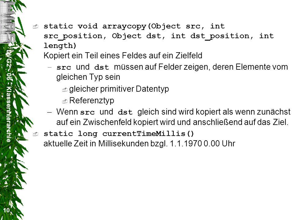 DVG2 - 06 - Klassenhierarchie 10 static void arraycopy(Object src, int src_position, Object dst, int dst_position, int length) Kopiert ein Teil eines Feldes auf ein Zielfeld –src und dst müssen auf Felder zeigen, deren Elemente vom gleichen Typ sein gleicher primitiver Datentyp Referenztyp –Wenn src und dst gleich sind wird kopiert als wenn zunächst auf ein Zwischenfeld kopiert wird und anschließend auf das Ziel.