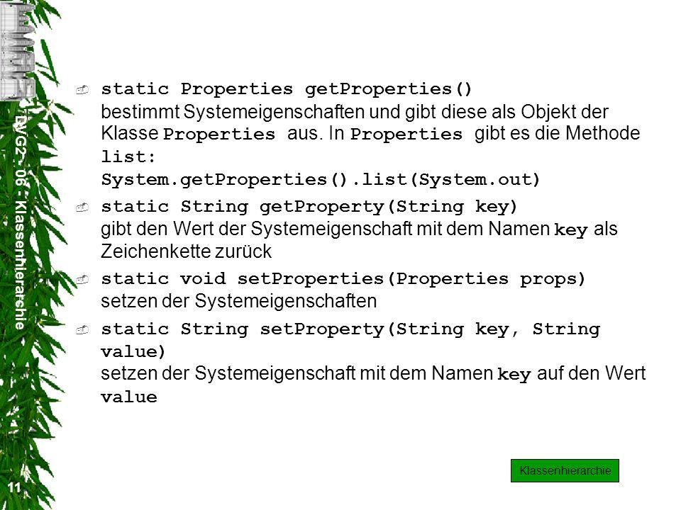 DVG2 - 06 - Klassenhierarchie 11 static Properties getProperties() bestimmt Systemeigenschaften und gibt diese als Objekt der Klasse Properties aus.
