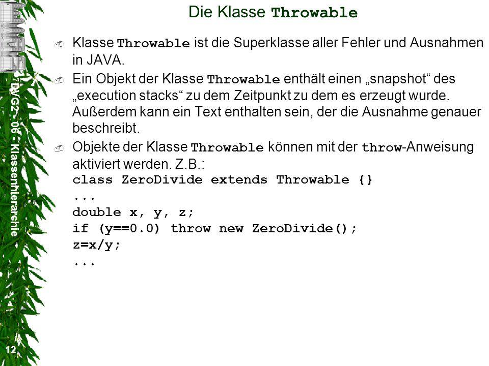 DVG2 - 06 - Klassenhierarchie 12 Die Klasse Throwable Klasse Throwable ist die Superklasse aller Fehler und Ausnahmen in JAVA.