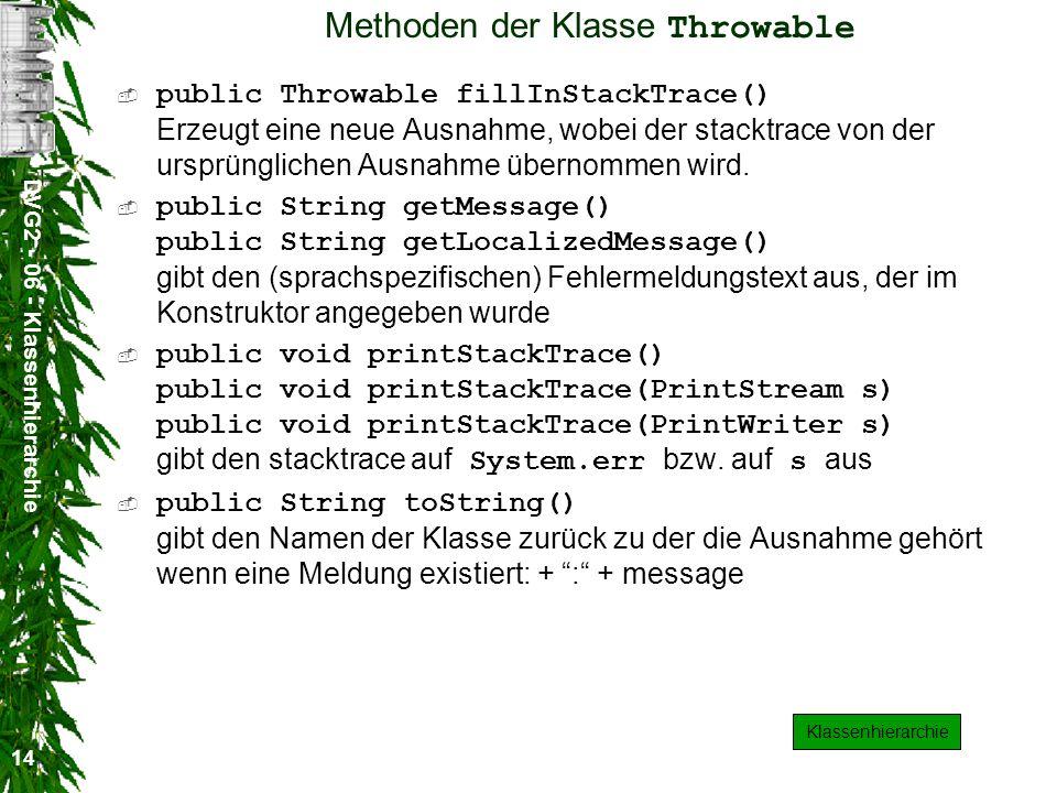 DVG2 - 06 - Klassenhierarchie 14 Methoden der Klasse Throwable public Throwable fillInStackTrace() Erzeugt eine neue Ausnahme, wobei der stacktrace von der ursprünglichen Ausnahme übernommen wird.